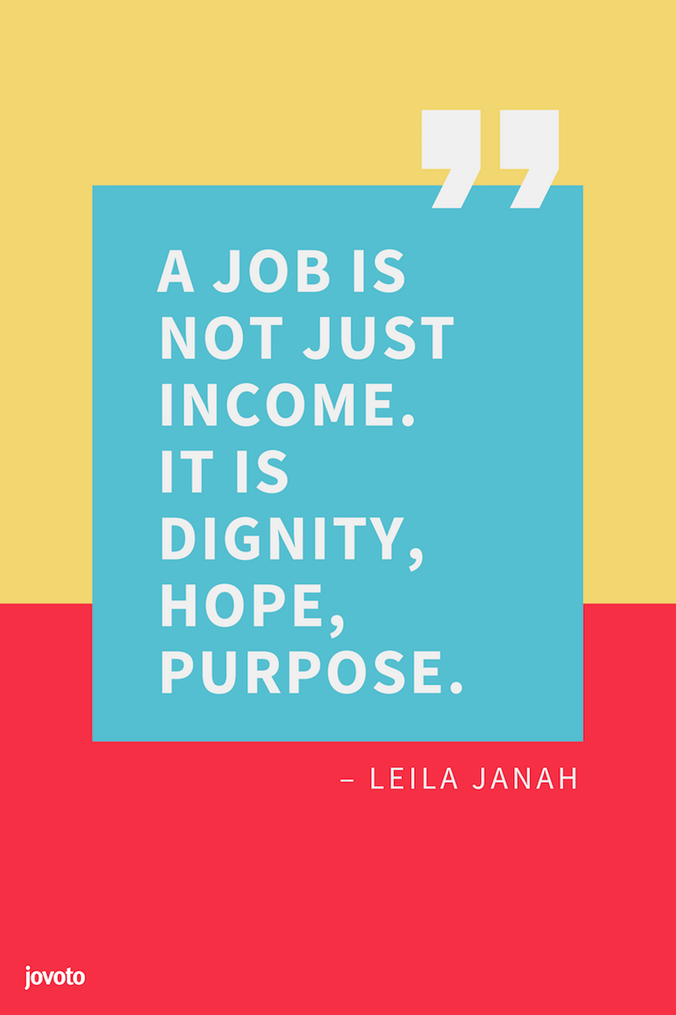 """A JOB IS NOT JUST INCOME. IT IS DIGNITY, HOPE, PURPOSE."" – LEILA JANAH"