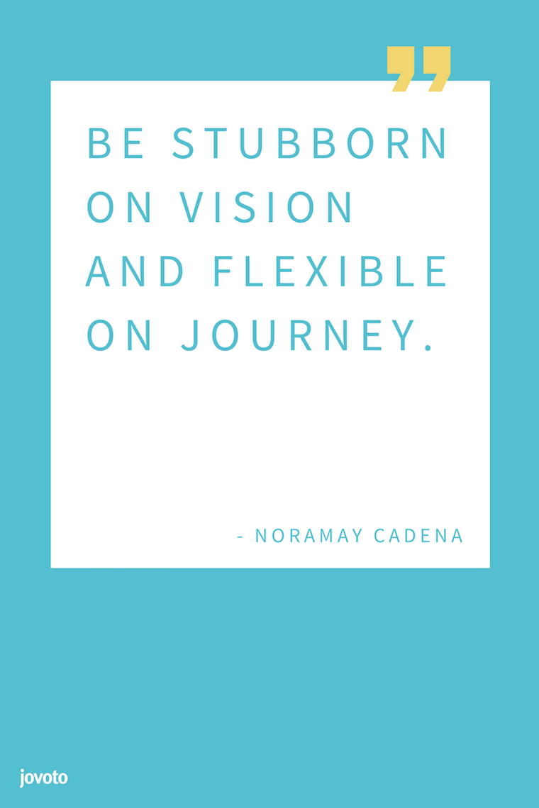 """BE STUBBORN ON VISION AND FLEXIBLE ON JOURNEY."" - NORAMAY CADENA"