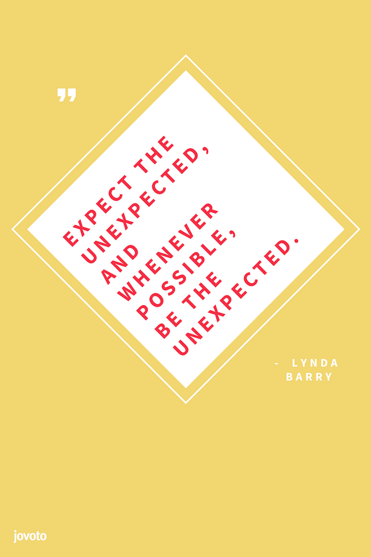 """EXPECT THE UNEXPECTED, AND WHENEVER POSSIBLE, BE THE UNEXPECTED."" - LYNDA BARRY"