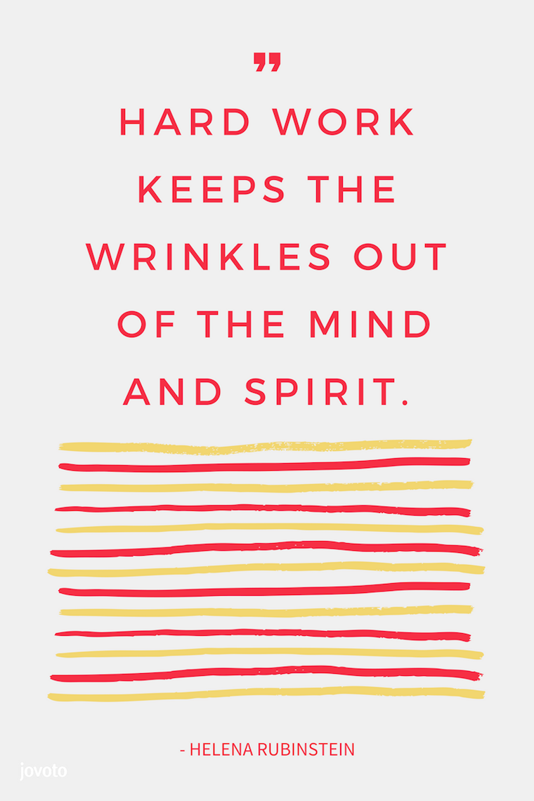 """HARD WORK KEEPS THE WRINKLES OUT OF THE MIND AND SPIRIT."" - HELENA RUBINSTEIN"