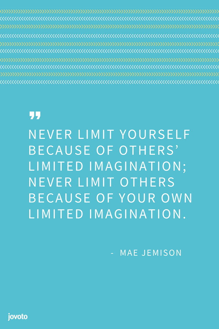 """NEVER LIMIT YOURSELF BECAUSE OF OTHERS' LIMITED IMAGINATION; NEVER LIMIT OTHERS BECAUSE OF YOUR OWN LIMITED IMAGINATION."" - MAE JEMISON"