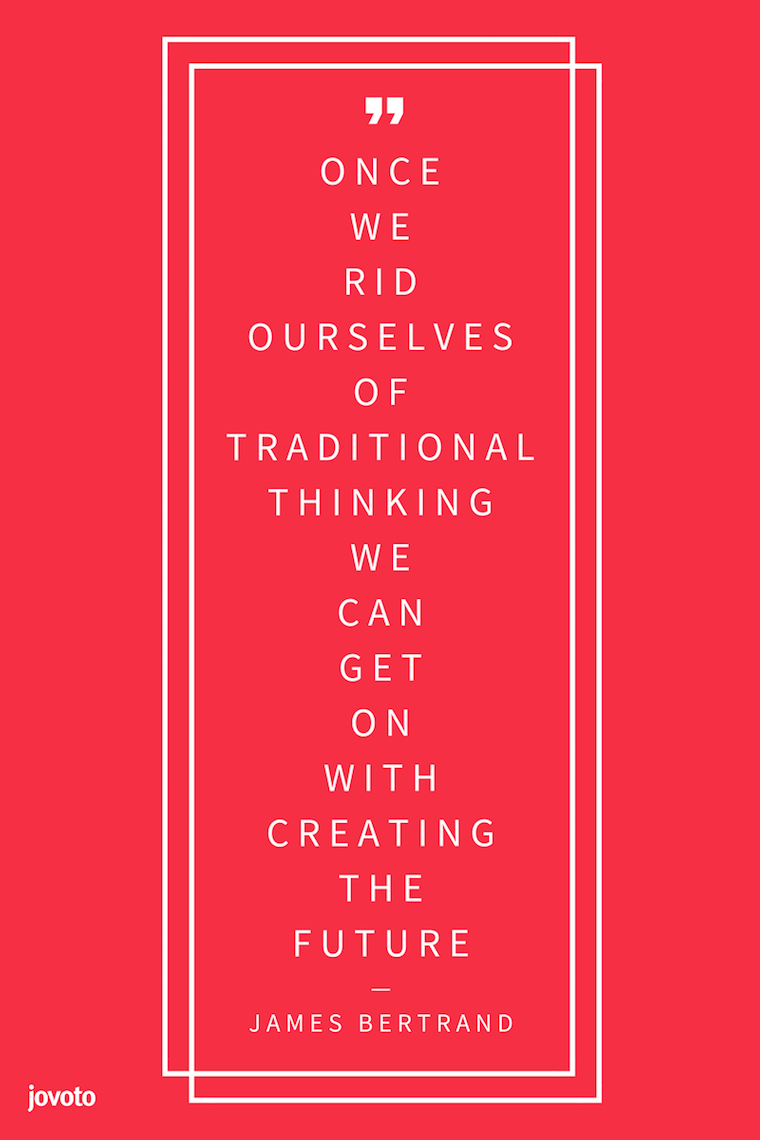"""ONCE WE RID OURSELVES OF TRADITIONAL THINKING WE CAN GET ON WITH CREATING THE FUTURE."" - JAMES BERTRAND"