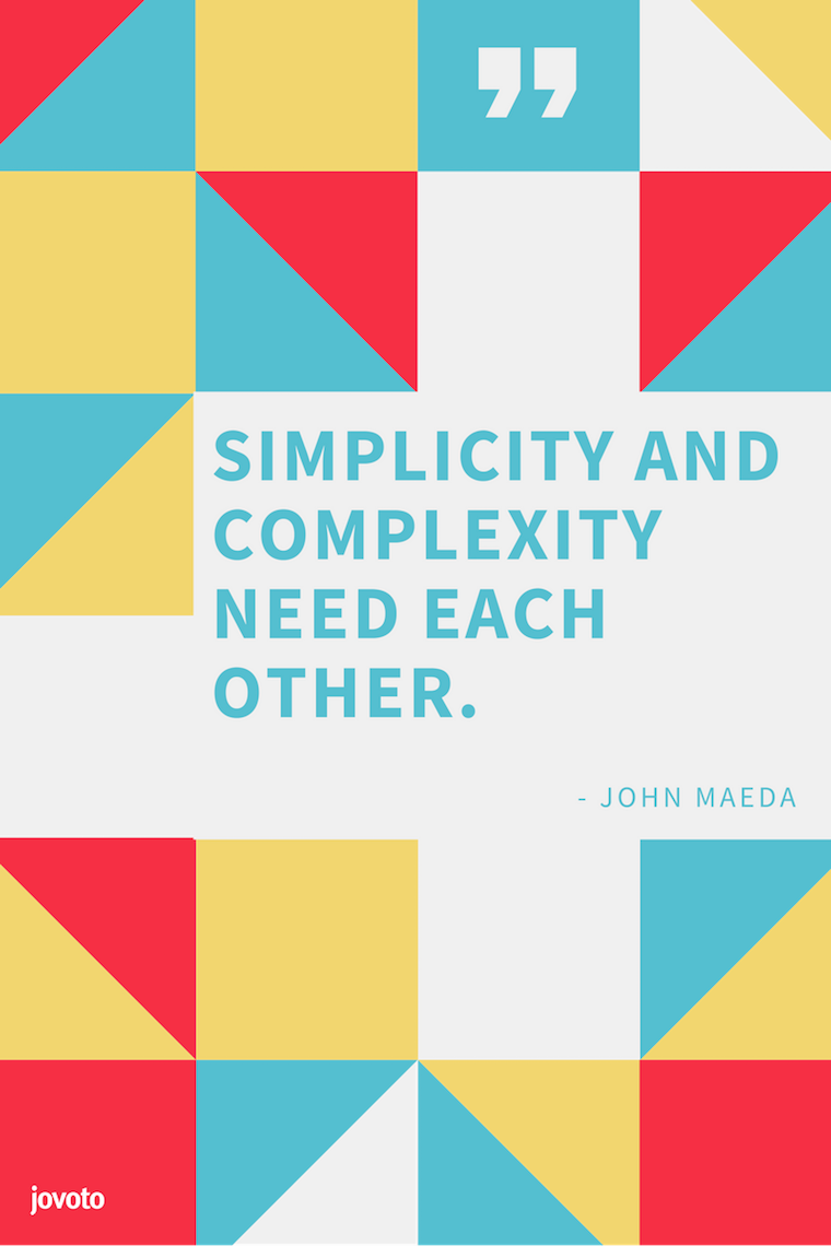 """SIMPLICITY AND COMPLEXITY NEED EACH OTHER."" - JOHN MAEDA"