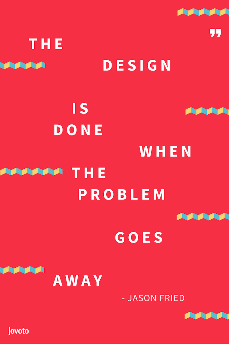 """THE DESIGN IS DONE WHEN THE PROBLEM GOES AWAY."" - JASON FRIED"