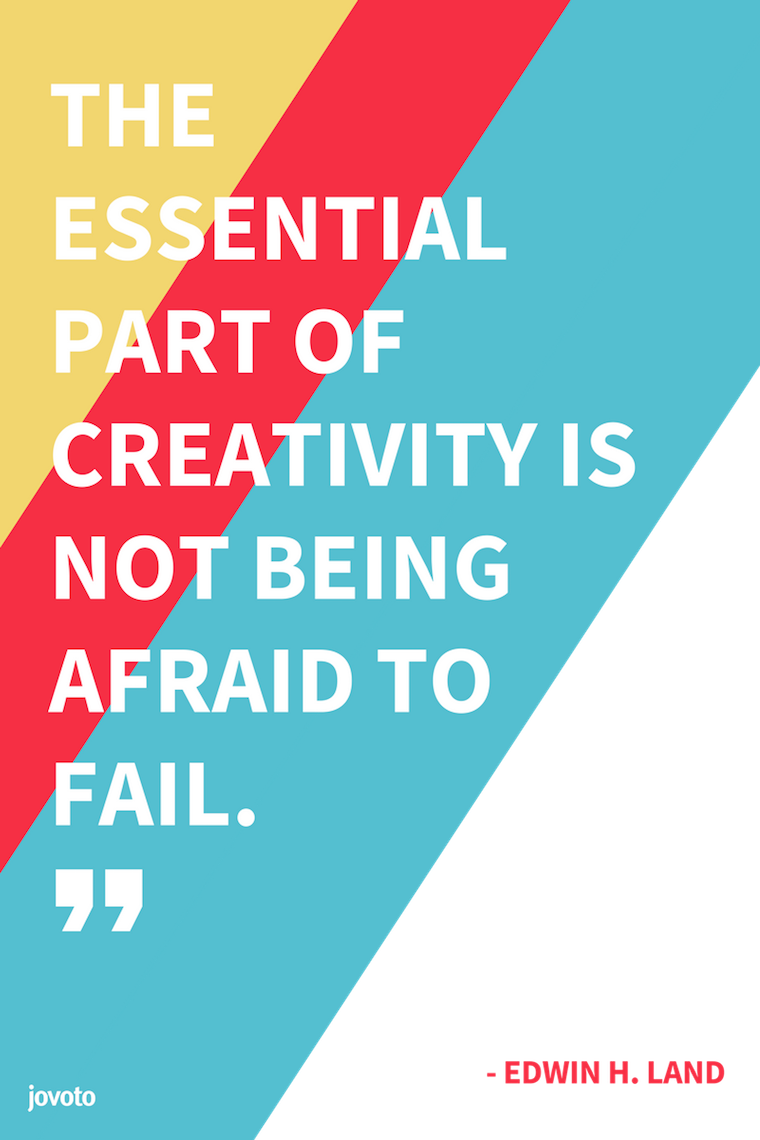 """THE ESSENTIAL PART OF CREATIVITY IS NOT BEING AFRAID TO FAIL."" - EDWIN H. LAND"