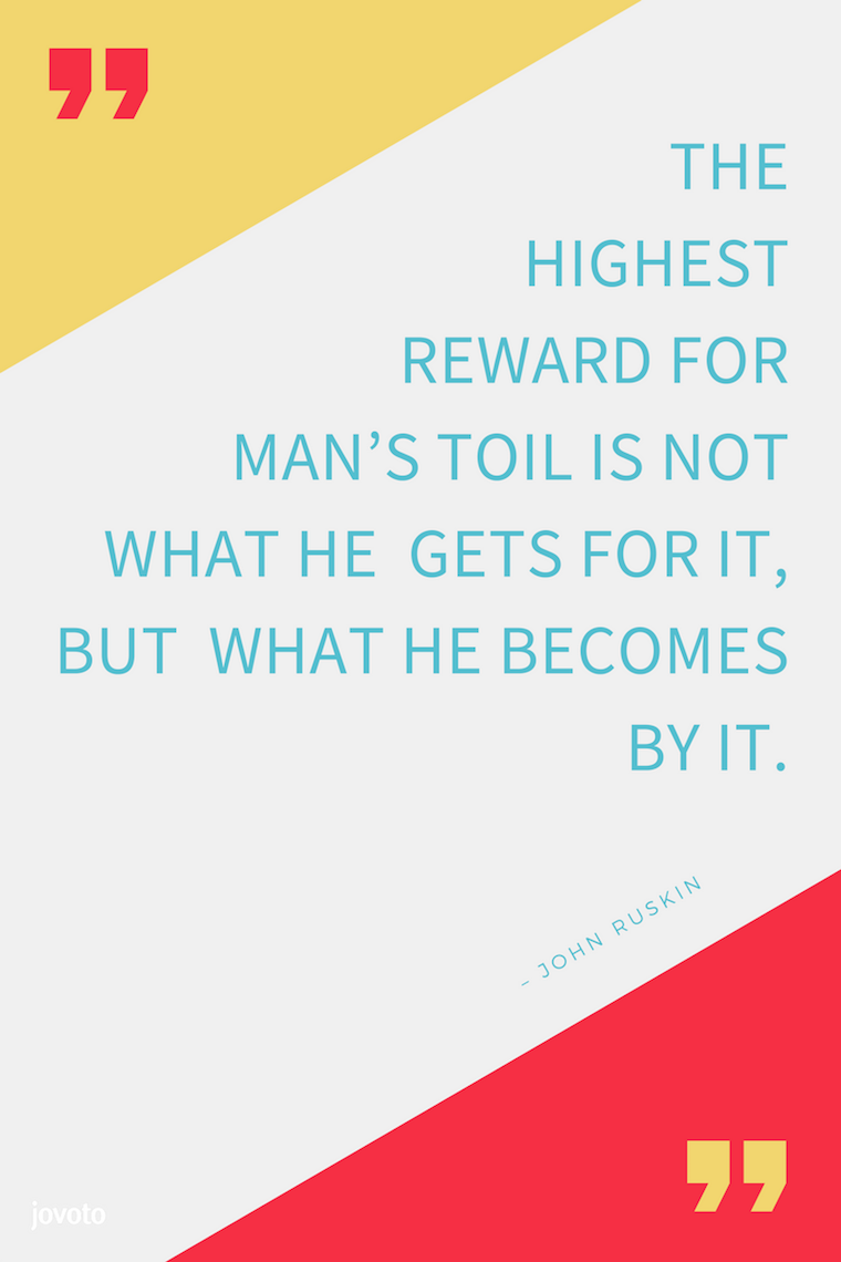 """THE HIGHEST REWARD FOR MAN'S TOIL IS NOT WHAT HE GETS FOR IT, BUT WHAT HE BECOMES BY IT."" – JOHN RUSKIN"