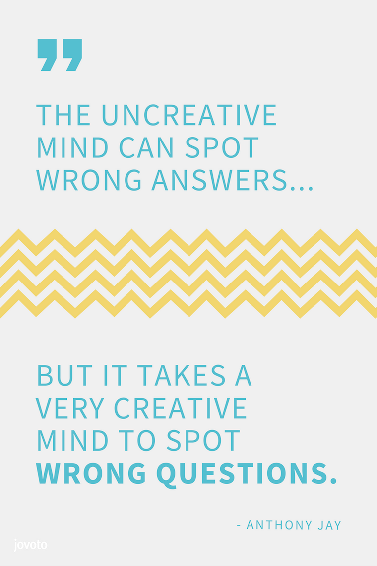 """THE UNCREATIVE MIND CAN SPOT WRONG ANSWERS... BUT IT TAKES A VERY CREATIVE MIND TO SPOT WRONG QUESTIONS."" - ANTHONY JAY"