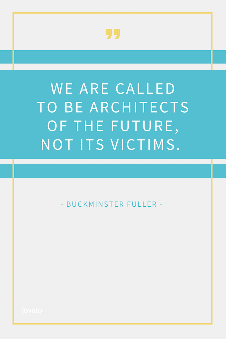 """WE ARE CALLED TO BE ARCHITECTS OF THE FUTURE, NOT ITS VICTIMS."" - BUCKMINSTER FULLER"