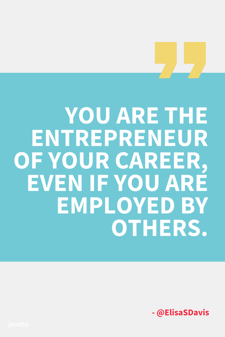"""YOU ARE THE ENTREPRENEUR OF YOUR CAREER EVEN IF YOU ARE EMPLOYED BY OTHERS."" - @ElisaSDavis"